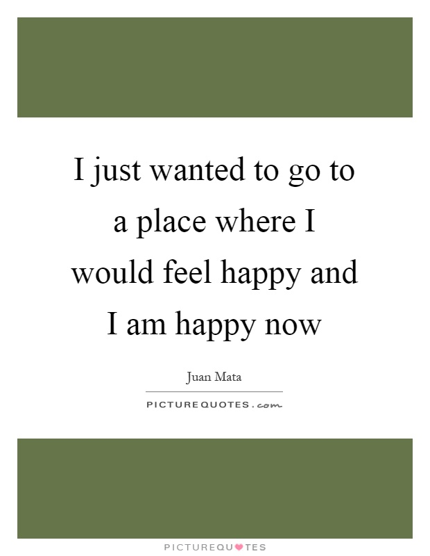 I just wanted to go to a place where I would feel happy and I am happy now Picture Quote #1