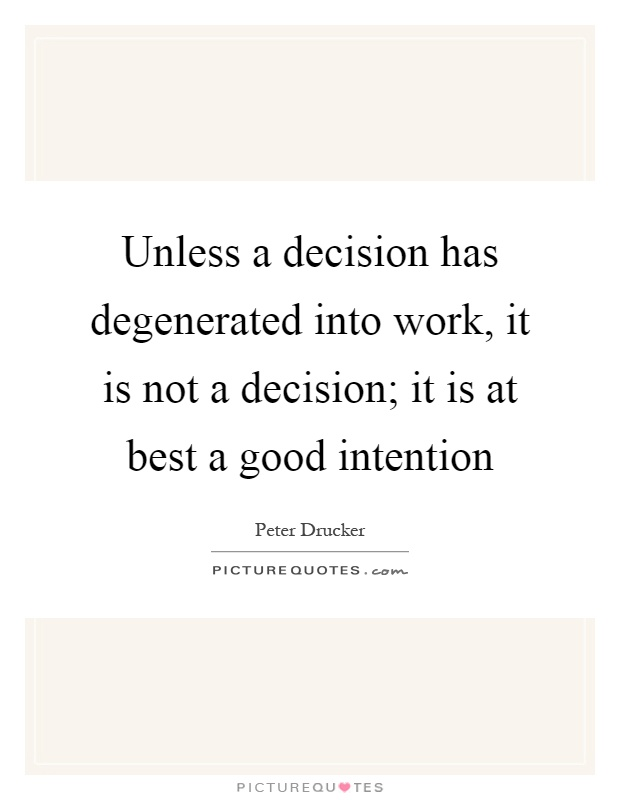 Unless a decision has degenerated into work, it is not a decision; it is at best a good intention Picture Quote #1