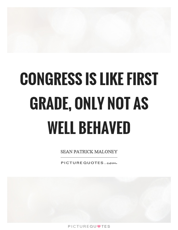 Congress is like first grade, only not as well behaved Picture Quote #1
