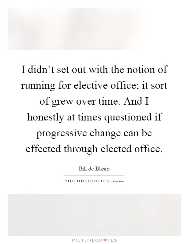 I didn't set out with the notion of running for elective office; it sort of grew over time. And I honestly at times questioned if progressive change can be effected through elected office Picture Quote #1