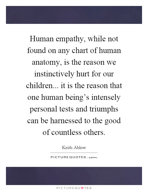 Human empathy, while not found on any chart of human anatomy, is the reason we instinctively hurt for our children... it is the reason that one human being's intensely personal tests and triumphs can be harnessed to the good of countless others Picture Quote #1
