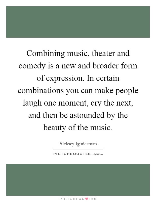 Combining music, theater and comedy is a new and broader form of expression. In certain combinations you can make people laugh one moment, cry the next, and then be astounded by the beauty of the music Picture Quote #1