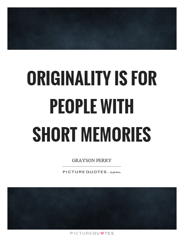 Originality is for people with short memories Picture Quote #1