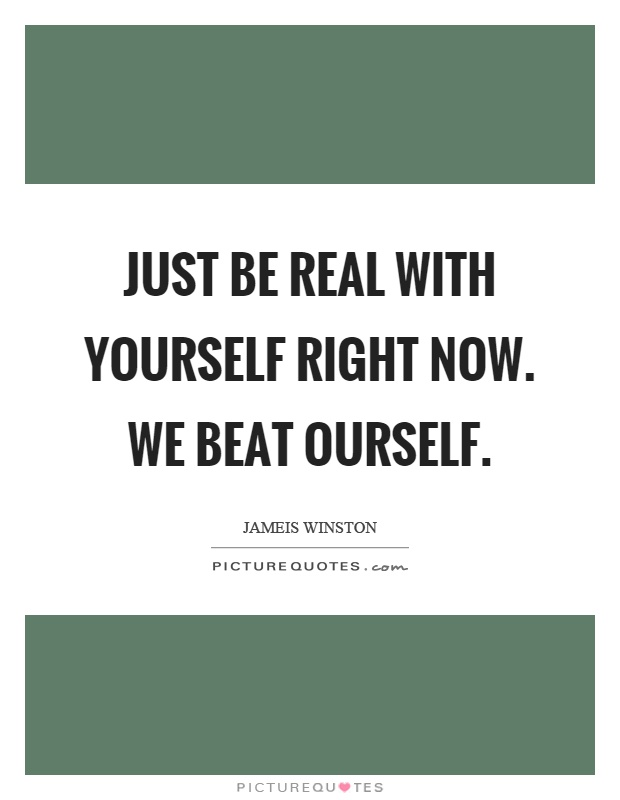 Just be real with yourself right now. We beat ourself Picture Quote #1