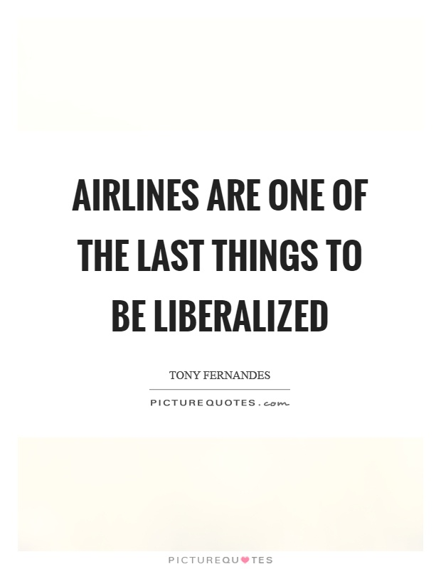 Airlines are one of the last things to be liberalized Picture Quote #1