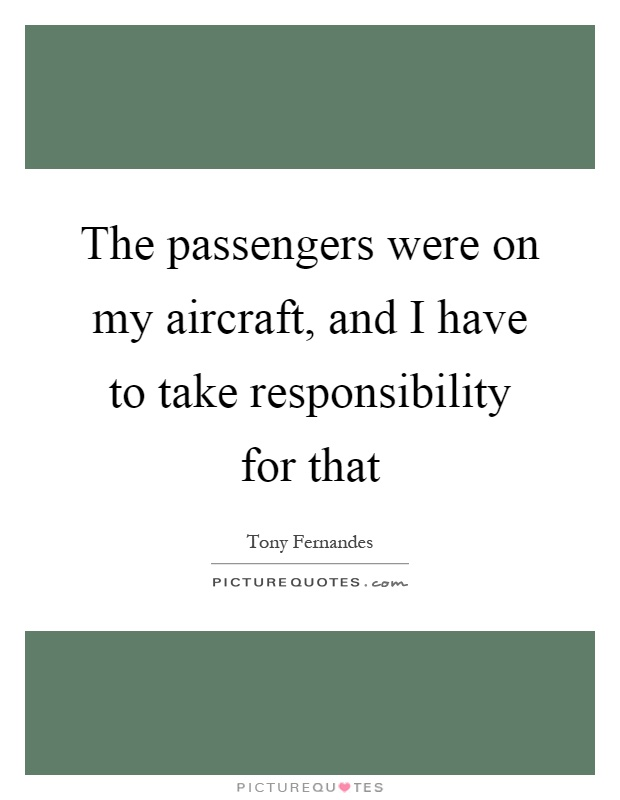 The passengers were on my aircraft, and I have to take responsibility for that Picture Quote #1