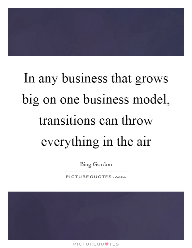 In any business that grows big on one business model, transitions can throw everything in the air Picture Quote #1