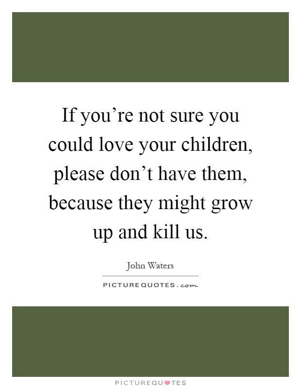 If you're not sure you could love your children, please don't have them, because they might grow up and kill us Picture Quote #1