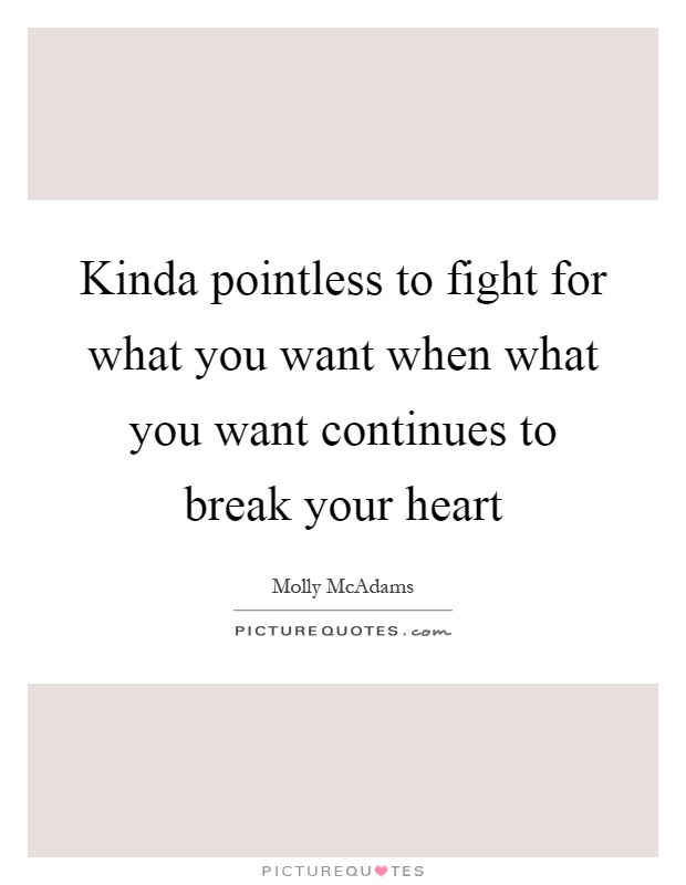 Kinda pointless to fight for what you want when what you want continues to break your heart Picture Quote #1