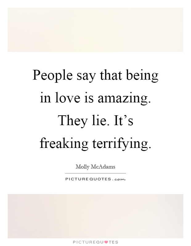 People say that being in love is amazing. They lie. It's freaking terrifying Picture Quote #1