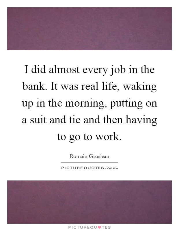 I did almost every job in the bank. It was real life, waking up in the morning, putting on a suit and tie and then having to go to work Picture Quote #1