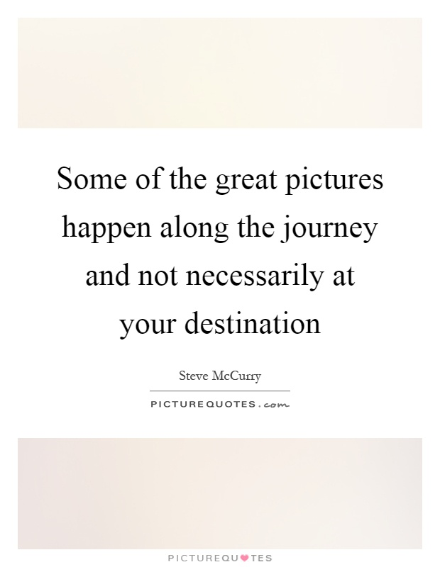 Some of the great pictures happen along the journey and not necessarily at your destination Picture Quote #1
