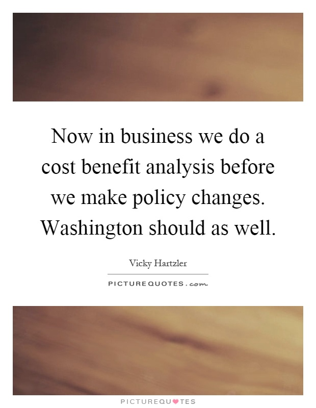 Now in business we do a cost benefit analysis before we make policy changes. Washington should as well Picture Quote #1