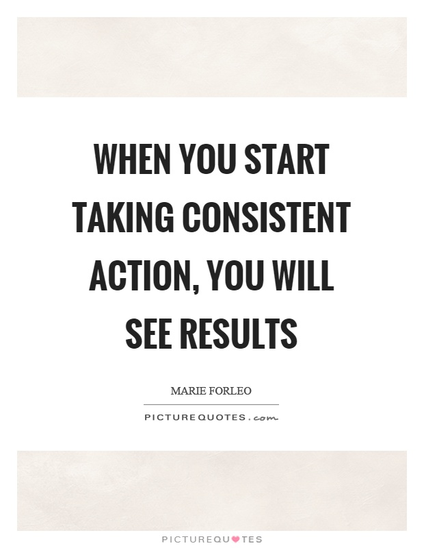 When you start taking consistent action, you will see results Picture Quote #1