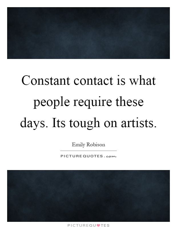 Constant contact is what people require these days. Its tough on artists Picture Quote #1