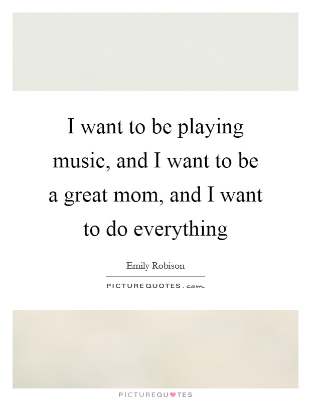 I want to be playing music, and I want to be a great mom, and I want to do everything Picture Quote #1