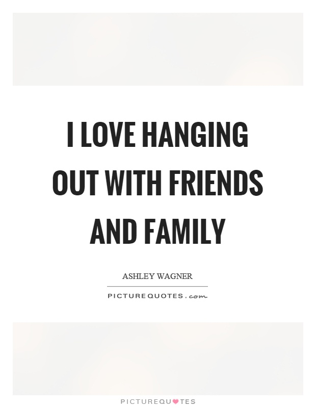 I love hanging out with friends and family | Picture Quotes