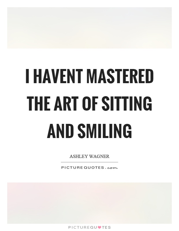 I havent mastered the art of sitting and smiling Picture Quote #1