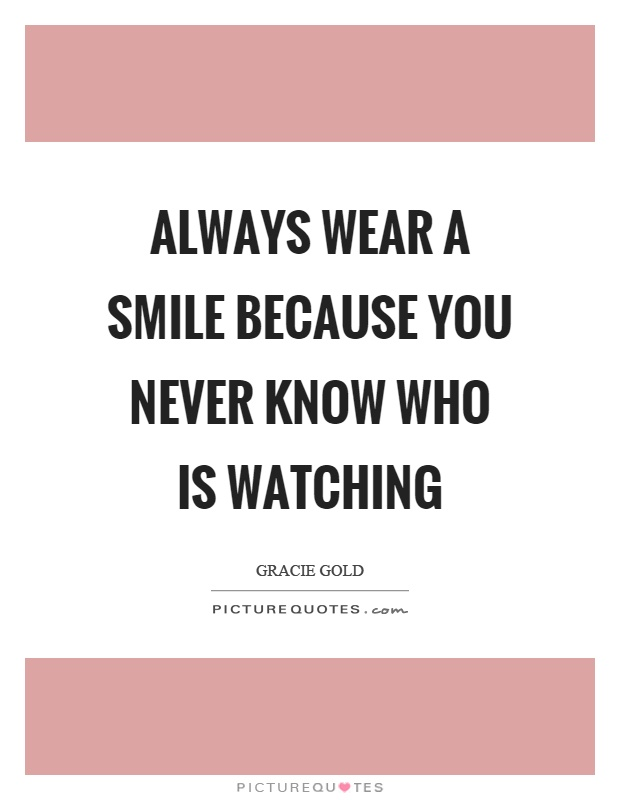 Always wear a smile because you never know who is watching Picture Quote #1