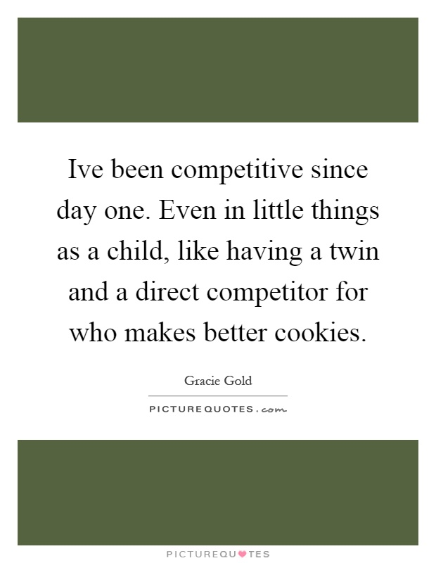 Ive been competitive since day one. Even in little things as a child, like having a twin and a direct competitor for who makes better cookies Picture Quote #1