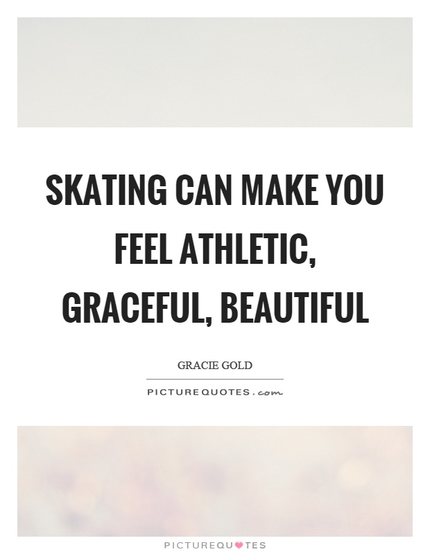 Skating can make you feel athletic, graceful, beautiful Picture Quote #1