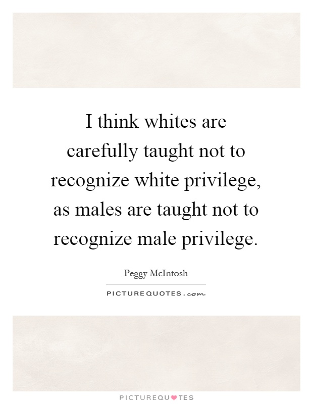 I think whites are carefully taught not to recognize white privilege, as males are taught not to recognize male privilege Picture Quote #1
