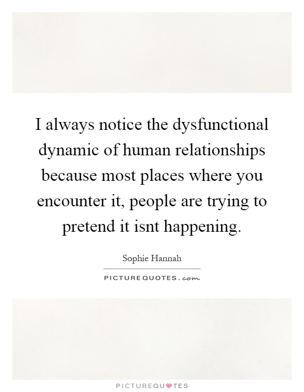 I always notice the dysfunctional dynamic of human relationships because most places where you encounter it, people are trying to pretend it isnt happening Picture Quote #1