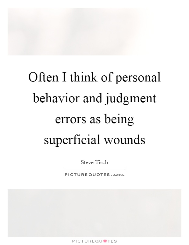 Often I think of personal behavior and judgment errors as being superficial wounds Picture Quote #1