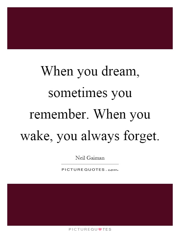 When you dream, sometimes you remember. When you wake, you always forget Picture Quote #1