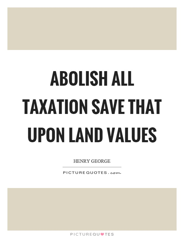 Abolish all taxation save that upon land values Picture Quote #1