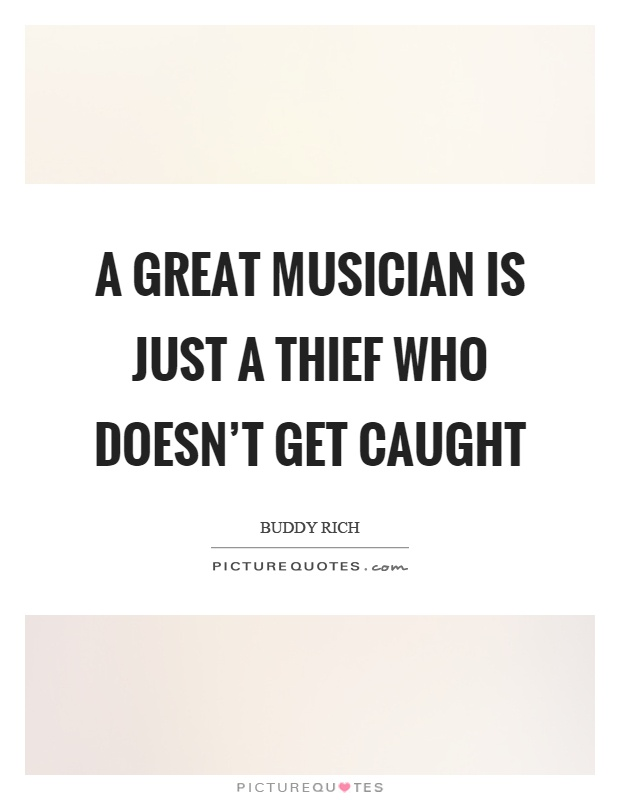 A great musician is just a thief who doesn't get caught Picture Quote #1