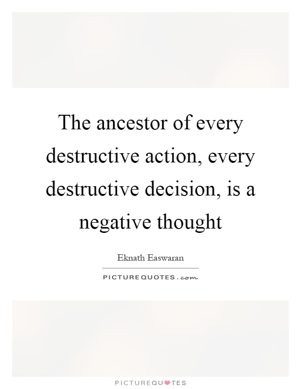The ancestor of every destructive action, every destructive decision, is a negative thought Picture Quote #1