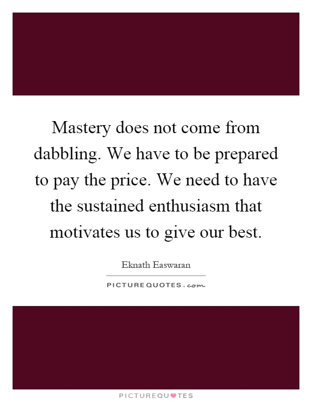 Mastery does not come from dabbling. We have to be prepared to pay the price. We need to have the sustained enthusiasm that motivates us to give our best Picture Quote #1