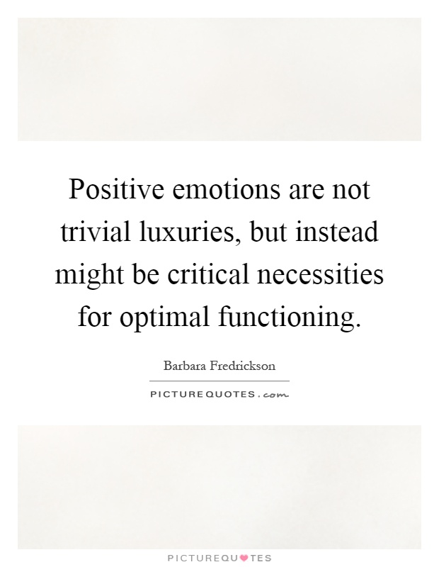 Positive emotions are not trivial luxuries, but instead ...