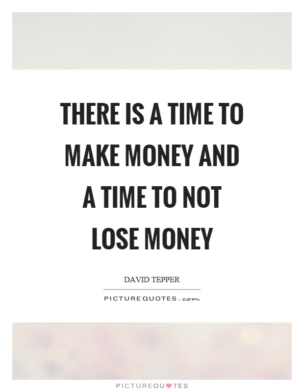 There is a time to make money and a time to not lose money Picture Quote #1