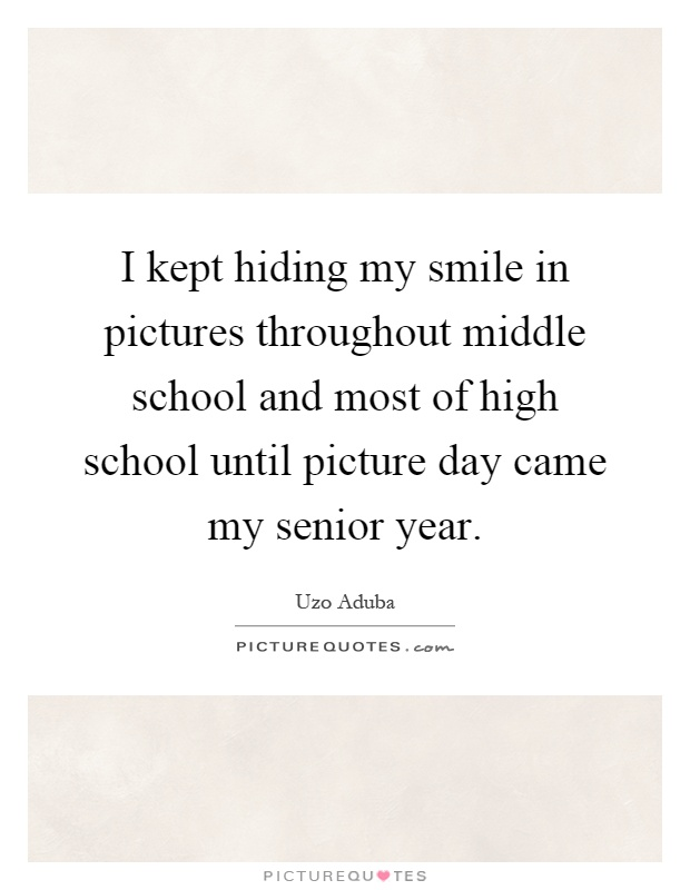 I kept hiding my smile in pictures throughout middle school and most of high school until picture day came my senior year Picture Quote #1