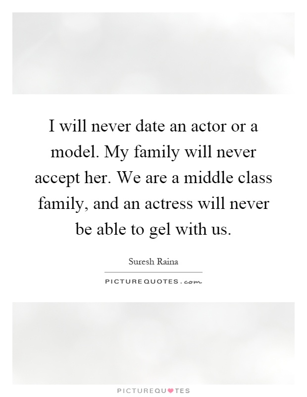 I will never date an actor or a model. My family will never accept her. We are a middle class family, and an actress will never be able to gel with us Picture Quote #1