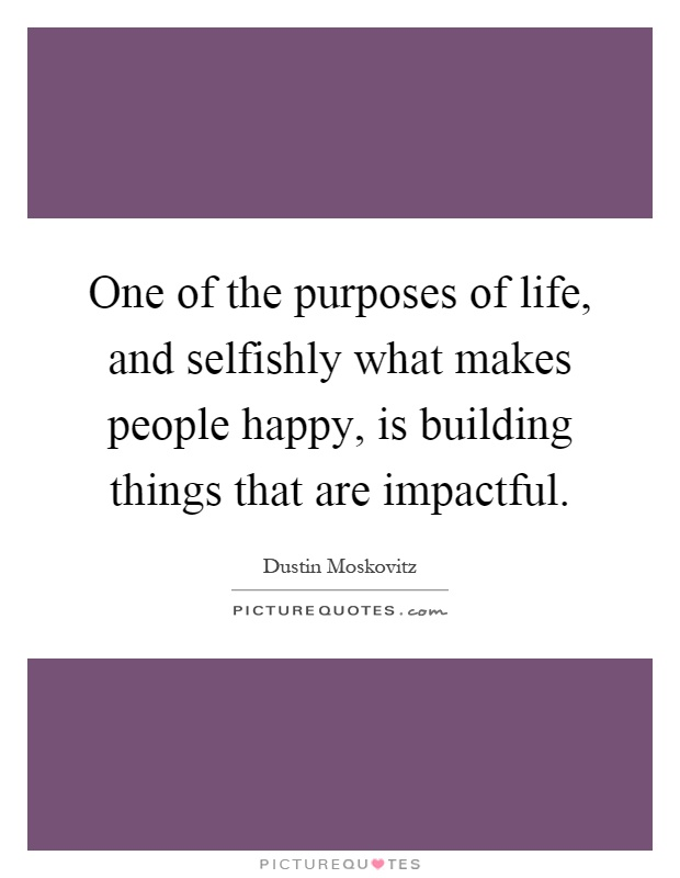 One of the purposes of life, and selfishly what makes people happy, is building things that are impactful Picture Quote #1