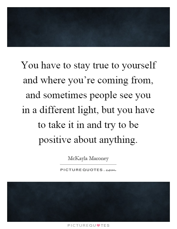 You have to stay true to yourself and where you're coming from, and sometimes people see you in a different light, but you have to take it in and try to be positive about anything Picture Quote #1
