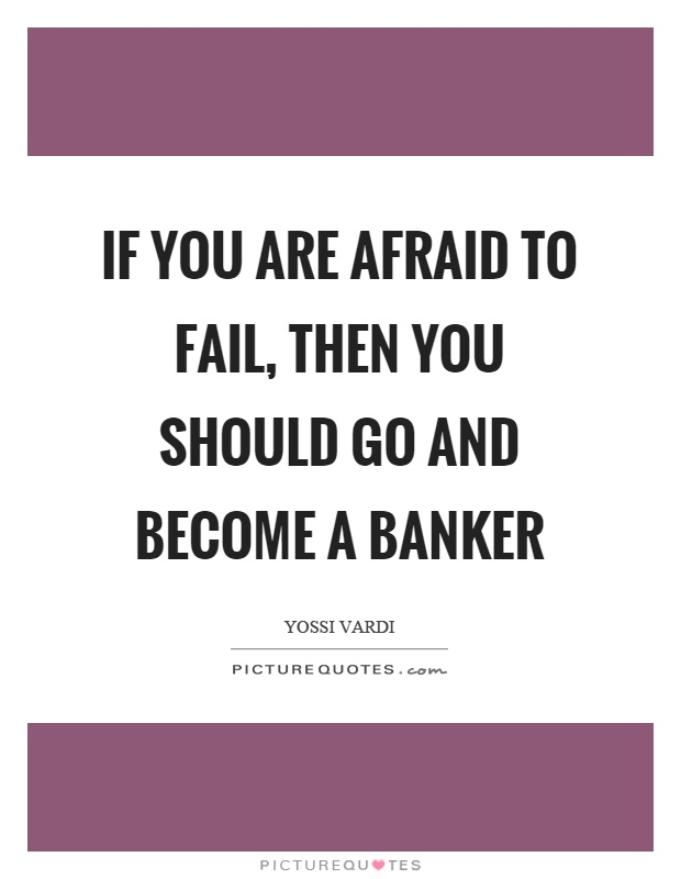 If you are afraid to fail, then you should go and become a banker Picture Quote #1