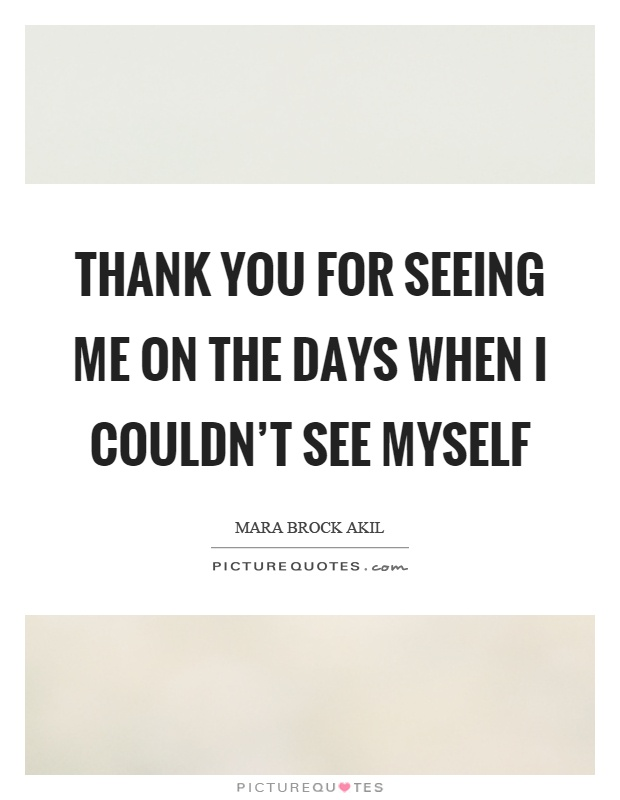 Thank you for seeing me on the days when I couldn't see myself Picture Quote #1