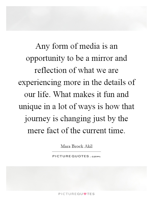 Any form of media is an opportunity to be a mirror and reflection of what we are experiencing more in the details of our life. What makes it fun and unique in a lot of ways is how that journey is changing just by the mere fact of the current time Picture Quote #1