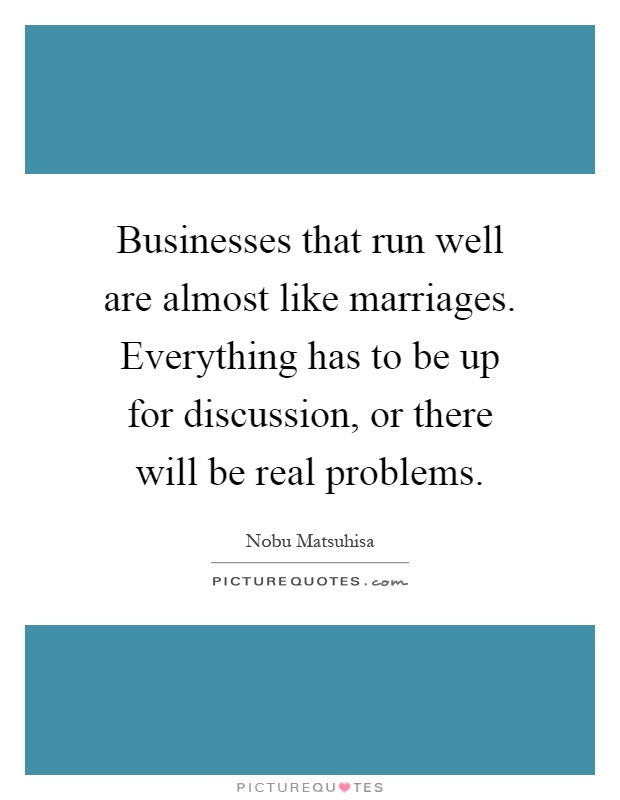 Businesses that run well are almost like marriages. Everything has to be up for discussion, or there will be real problems Picture Quote #1