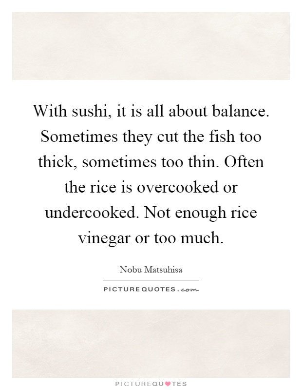 With sushi, it is all about balance. Sometimes they cut the fish too thick, sometimes too thin. Often the rice is overcooked or undercooked. Not enough rice vinegar or too much Picture Quote #1