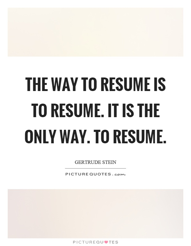 The way to resume is to resume. It is the only way. To resume Picture Quote #1