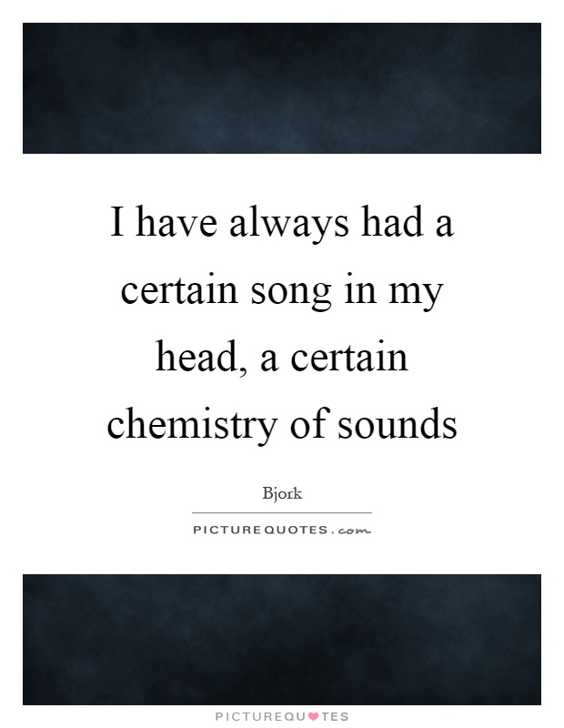 I have always had a certain song in my head, a certain chemistry of sounds Picture Quote #1