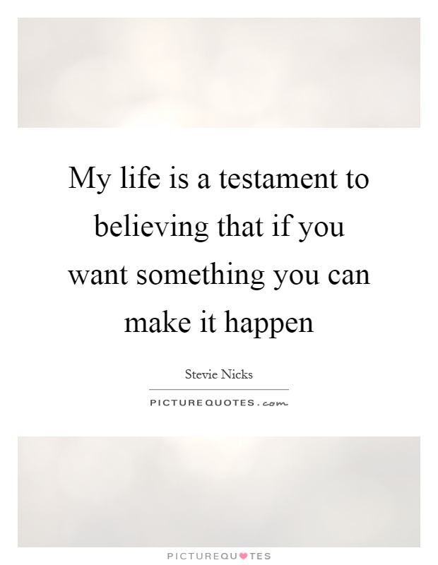 My life is a testament to believing that if you want something you can make it happen Picture Quote #1