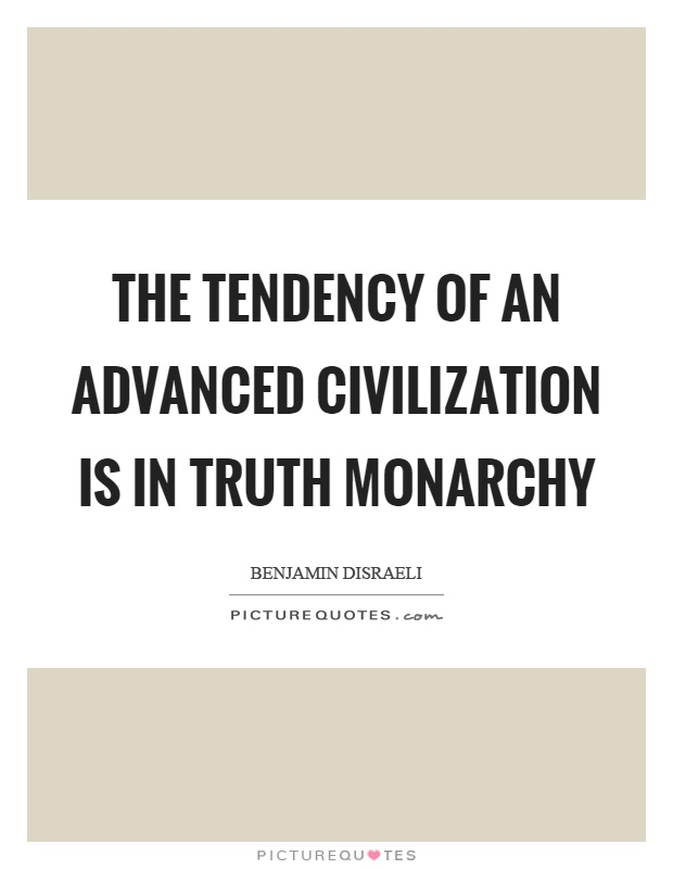 The tendency of an advanced civilization is in truth monarchy Picture Quote #1