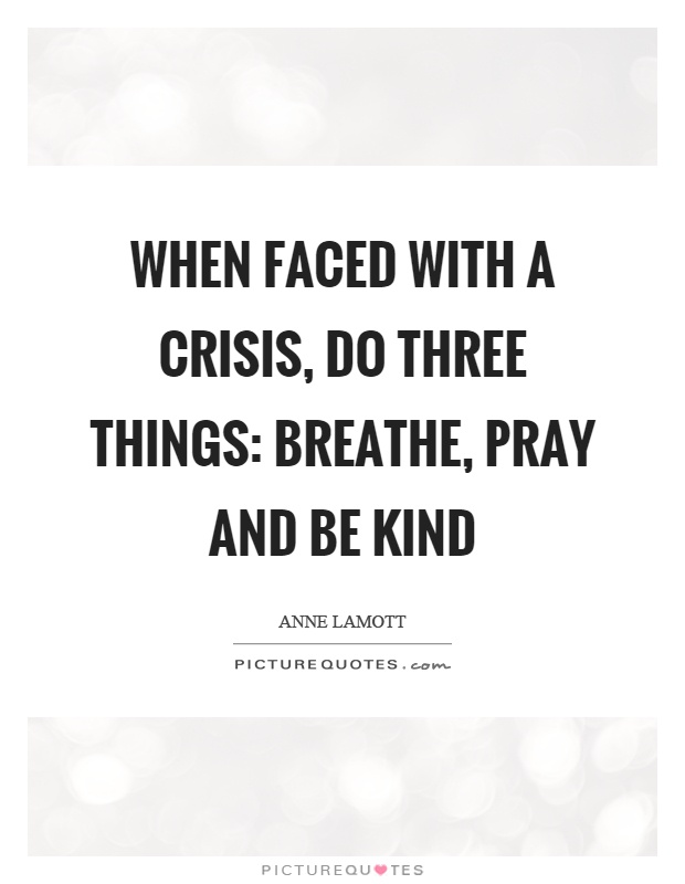 When faced with a crisis, do three things: breathe, pray and be kind Picture Quote #1