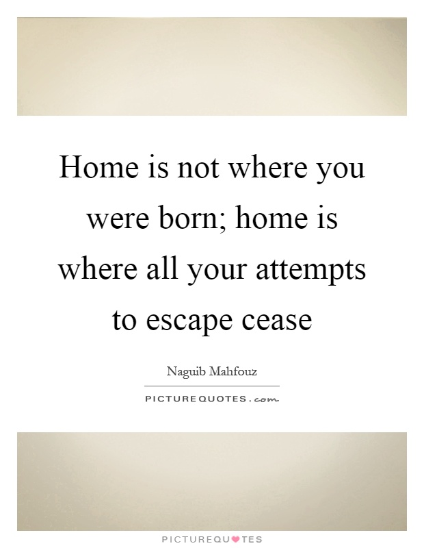 Home is not where you were born; home is where all your attempts to escape cease Picture Quote #1